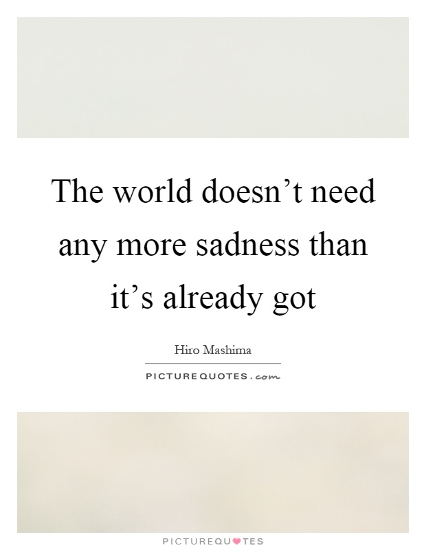 The world doesn't need any more sadness than it's already got Picture Quote #1