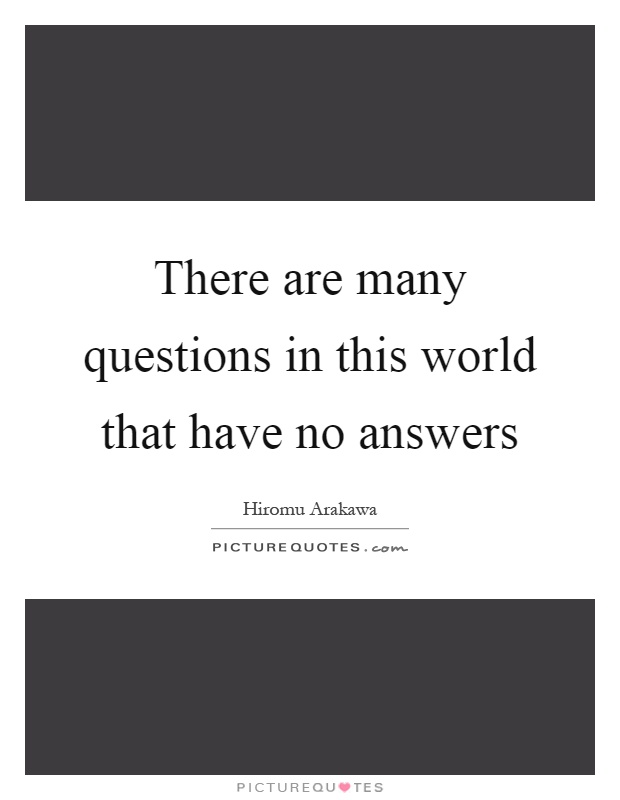 There are many questions in this world that have no answers Picture Quote #1