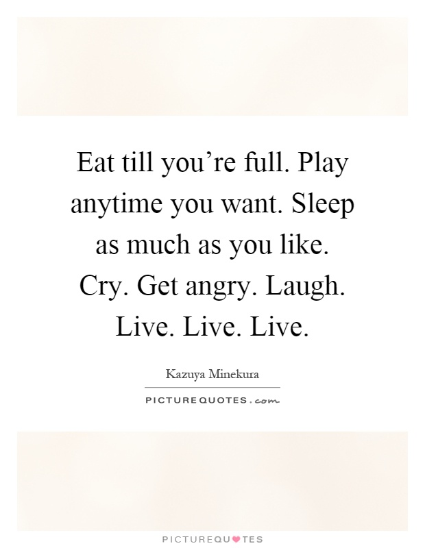 Eat till you're full. Play anytime you want. Sleep as much as you like. Cry. Get angry. Laugh. Live. Live. Live Picture Quote #1