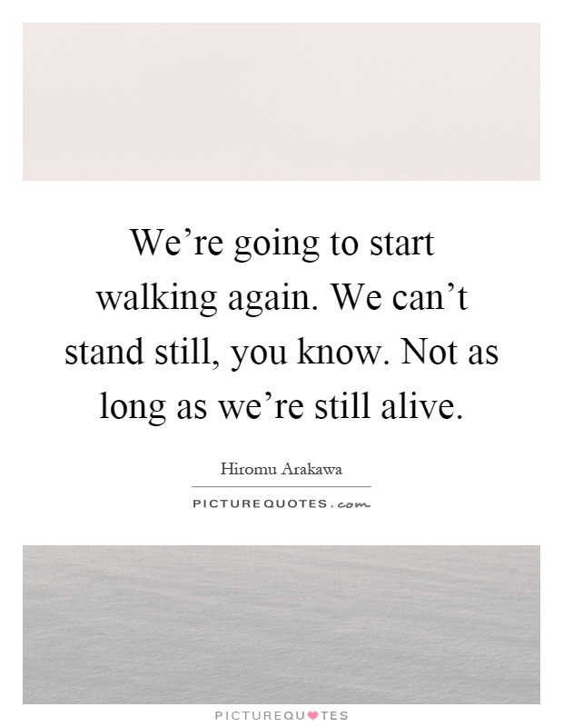 We're going to start walking again. We can't stand still, you know. Not as long as we're still alive Picture Quote #1