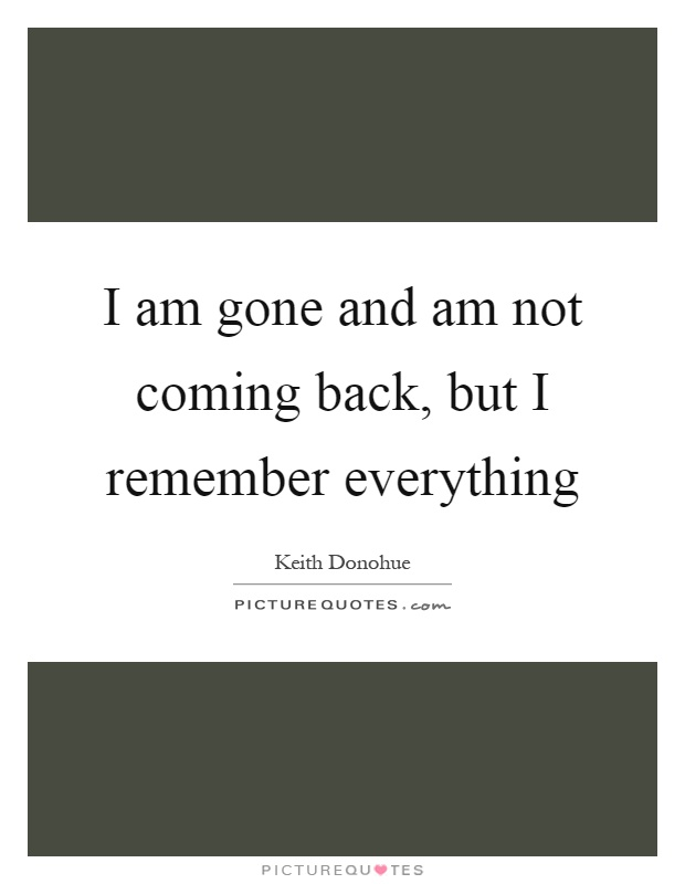 I am gone and am not coming back, but I remember everything Picture Quote #1