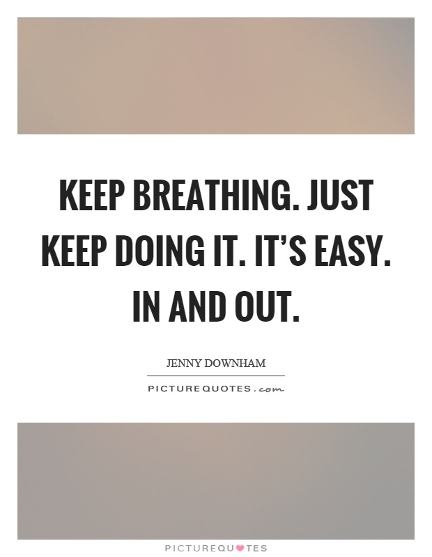 Keep breathing. Just keep doing it. It's easy. In and out Picture Quote #1