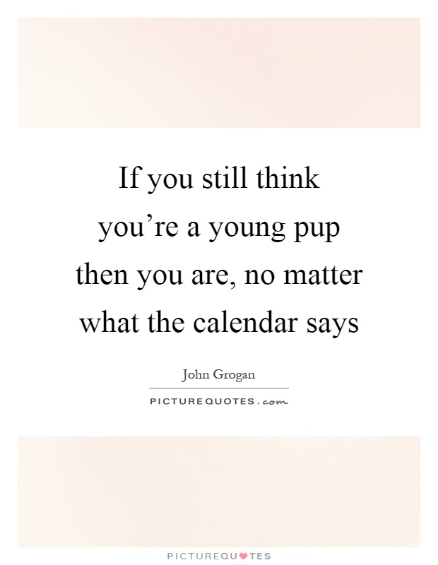 If you still think you're a young pup then you are, no matter what the calendar says Picture Quote #1