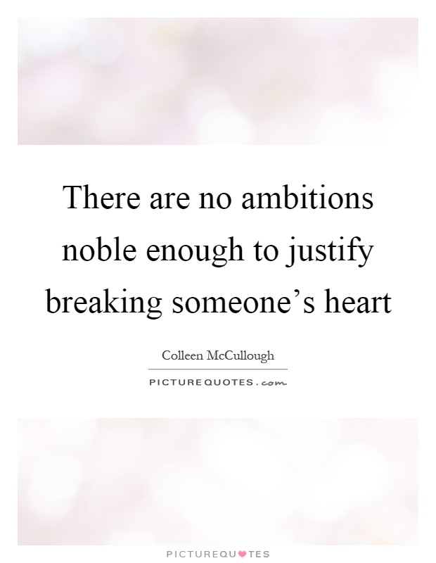 There are no ambitions noble enough to justify breaking someone's heart Picture Quote #1
