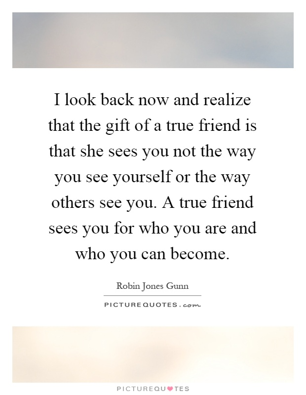 I look back now and realize that the gift of a true friend is that she sees you not the way you see yourself or the way others see you. A true friend sees you for who you are and who you can become Picture Quote #1