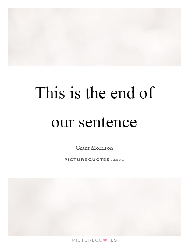 This is the end of our sentence Picture Quote #1