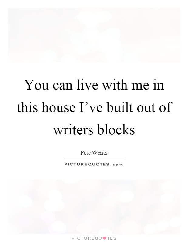 You can live with me in this house I've built out of writers blocks Picture Quote #1