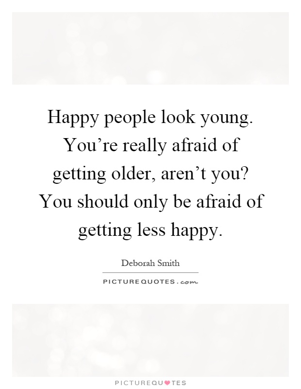 Happy people look young. You're really afraid of getting older, aren't you? You should only be afraid of getting less happy Picture Quote #1