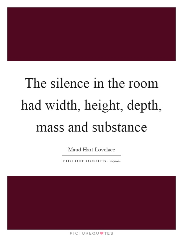 The silence in the room had width, height, depth, mass and substance Picture Quote #1