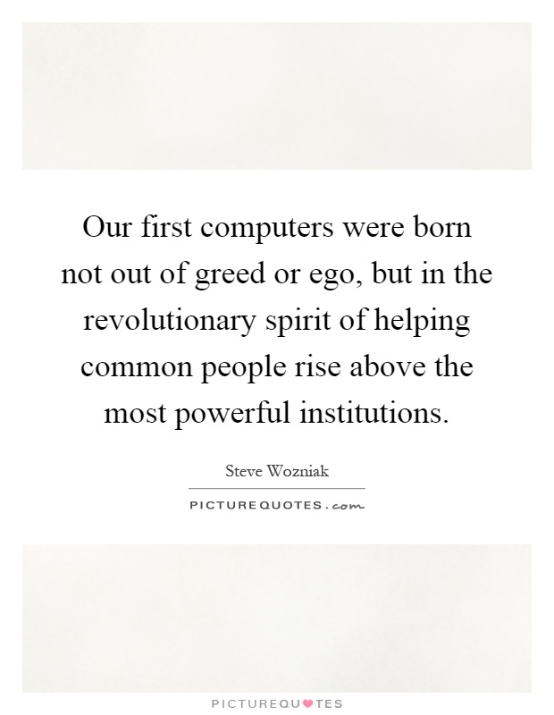 Our first computers were born not out of greed or ego, but in the revolutionary spirit of helping common people rise above the most powerful institutions Picture Quote #1