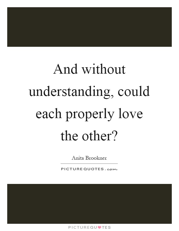 And without understanding, could each properly love the other? Picture Quote #1