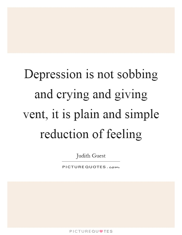 Depression is not sobbing and crying and giving vent, it is plain and simple reduction of feeling Picture Quote #1