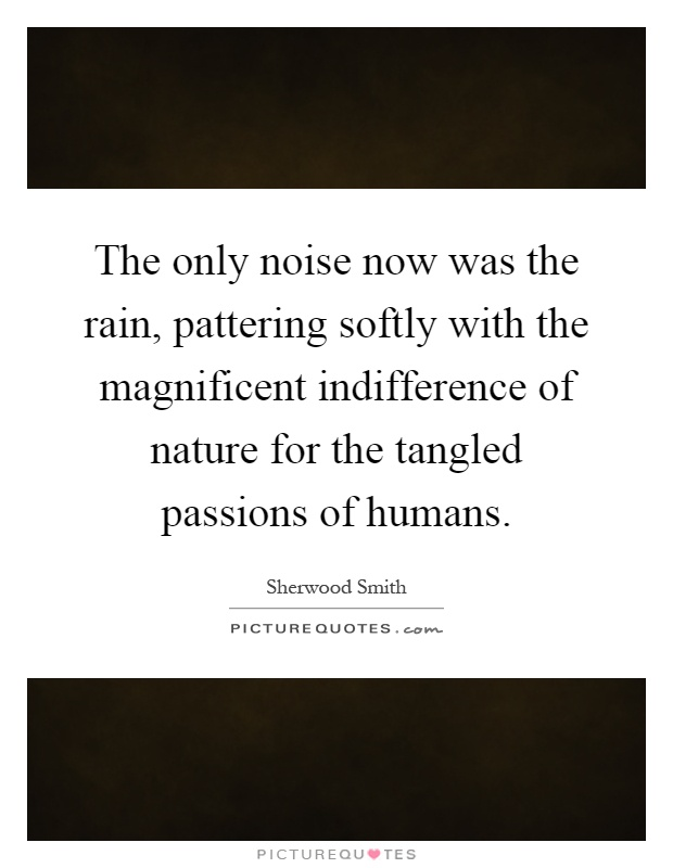 The only noise now was the rain, pattering softly with the magnificent indifference of nature for the tangled passions of humans Picture Quote #1