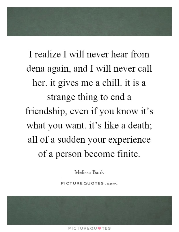 I realize I will never hear from dena again, and I will never call her. it gives me a chill. it is a strange thing to end a friendship, even if you know it's what you want. it's like a death; all of a sudden your experience of a person become finite Picture Quote #1
