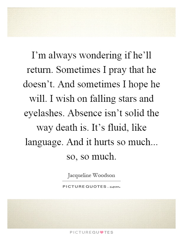 I'm always wondering if he'll return. Sometimes I pray that he doesn't. And sometimes I hope he will. I wish on falling stars and eyelashes. Absence isn't solid the way death is. It's fluid, like language. And it hurts so much... so, so much Picture Quote #1