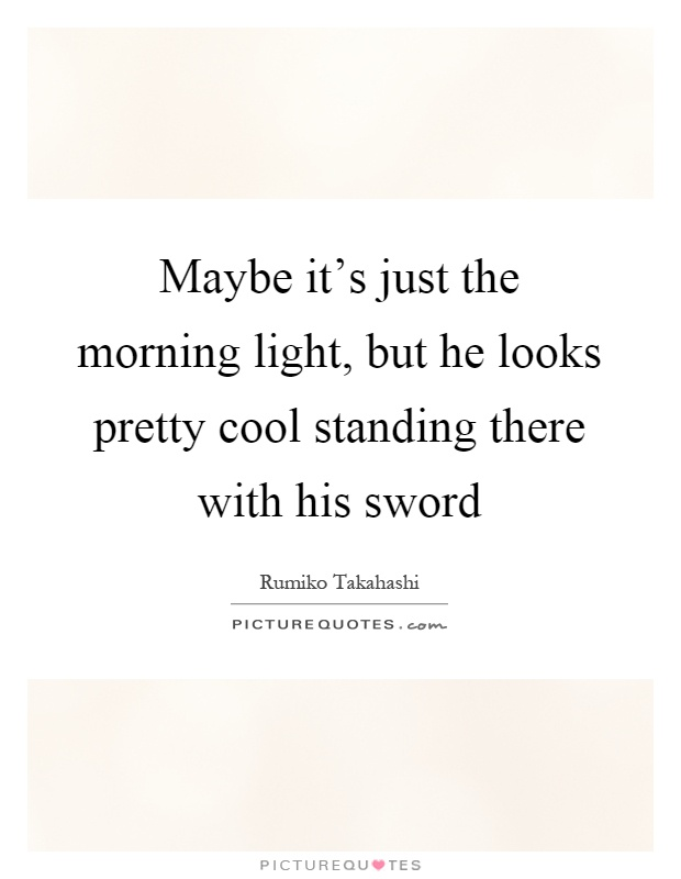 Maybe it's just the morning light, but he looks pretty cool standing there with his sword Picture Quote #1