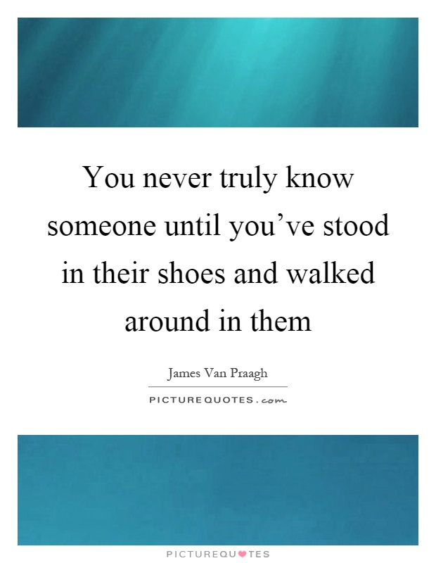 You never truly know someone until you've stood in their shoes and walked around in them Picture Quote #1