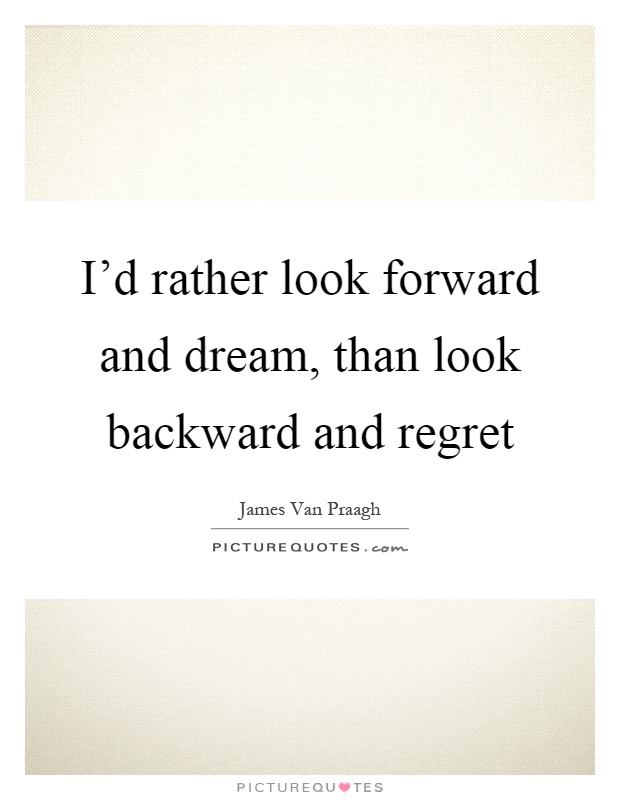 I'd rather look forward and dream, than look backward and regret Picture Quote #1