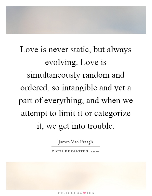 Love is never static, but always evolving. Love is simultaneously random and ordered, so intangible and yet a part of everything, and when we attempt to limit it or categorize it, we get into trouble Picture Quote #1