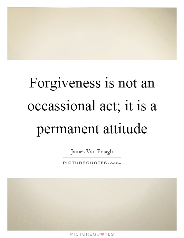 Forgiveness is not an occassional act; it is a permanent attitude Picture Quote #1