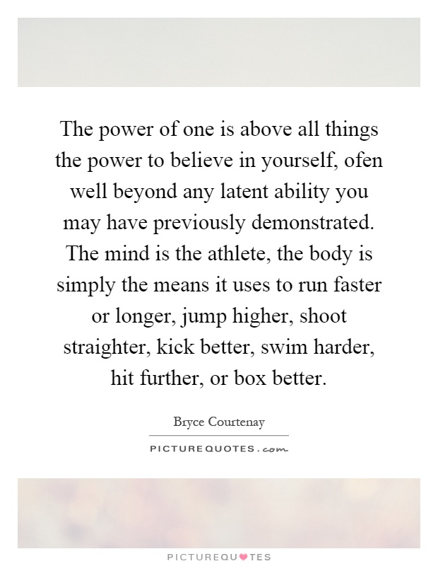 The power of one is above all things the power to believe in yourself, ofen well beyond any latent ability you may have previously demonstrated. The mind is the athlete, the body is simply the means it uses to run faster or longer, jump higher, shoot straighter, kick better, swim harder, hit further, or box better Picture Quote #1