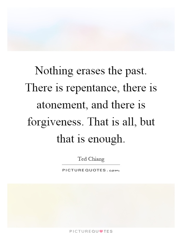 Nothing erases the past. There is repentance, there is atonement, and there is forgiveness. That is all, but that is enough Picture Quote #1