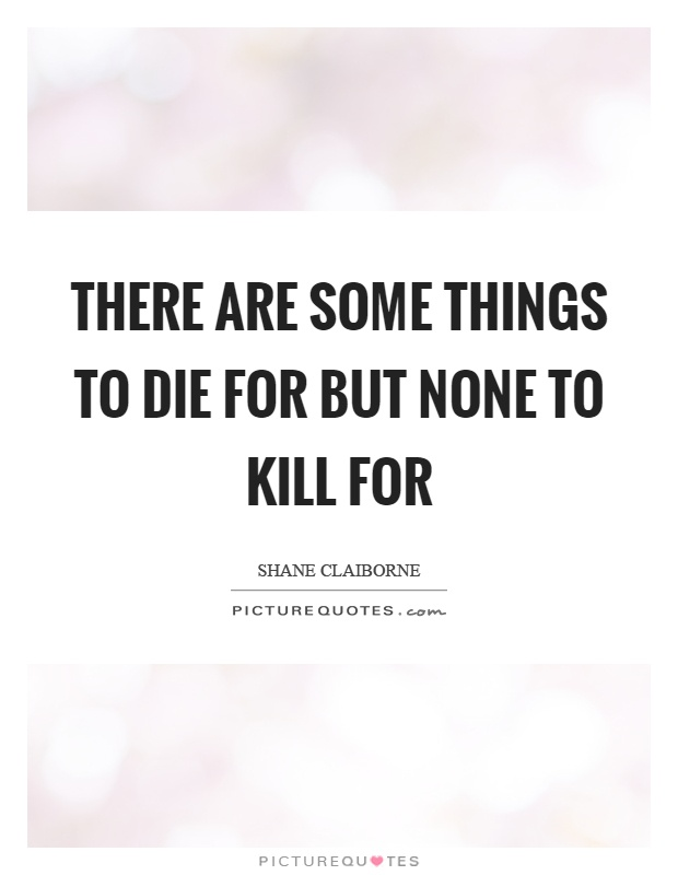 There are some things to die for but none to kill for Picture Quote #1