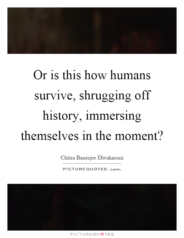 Or is this how humans survive, shrugging off history, immersing themselves in the moment? Picture Quote #1