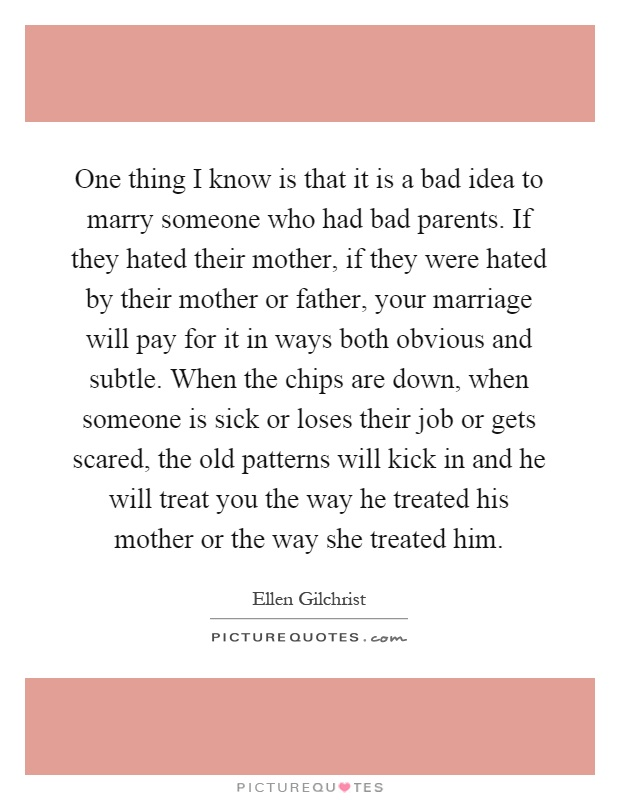 One thing I know is that it is a bad idea to marry someone who had bad parents. If they hated their mother, if they were hated by their mother or father, your marriage will pay for it in ways both obvious and subtle. When the chips are down, when someone is sick or loses their job or gets scared, the old patterns will kick in and he will treat you the way he treated his mother or the way she treated him Picture Quote #1