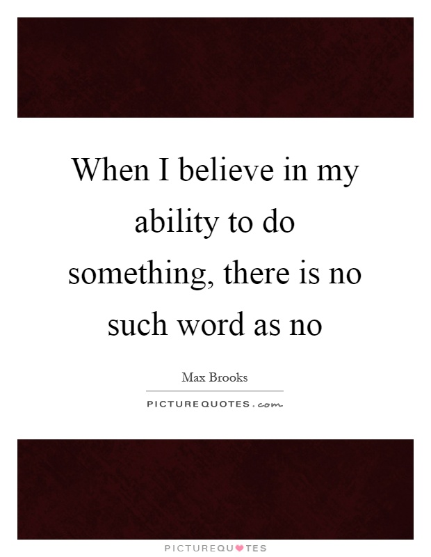When I believe in my ability to do something, there is no such word as no Picture Quote #1