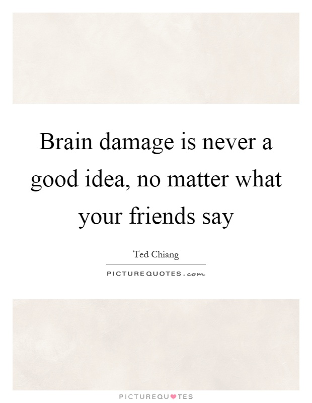Brain damage is never a good idea, no matter what your friends say Picture Quote #1