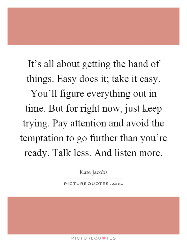 It's all about getting the hand of things. Easy does it; take it easy. You'll figure everything out in time. But for right now, just keep trying. Pay attention and avoid the temptation to go further than you're ready. Talk less. And listen more Picture Quote #1