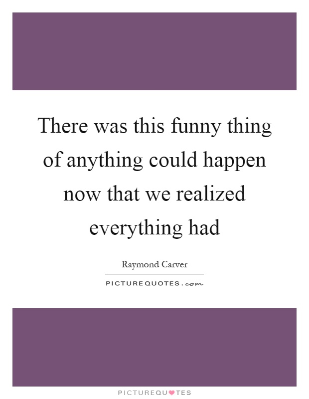 There was this funny thing of anything could happen now that we realized everything had Picture Quote #1