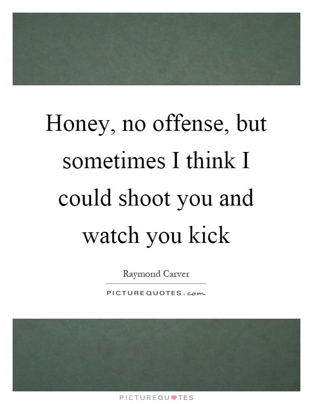 Honey, no offense, but sometimes I think I could shoot you and watch you kick Picture Quote #1