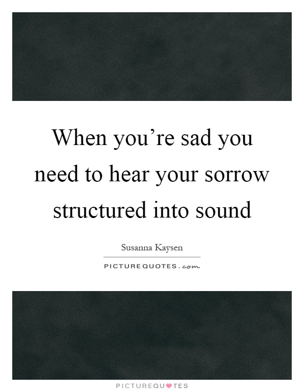 When you\u002639;re sad you need to hear your sorrow structured