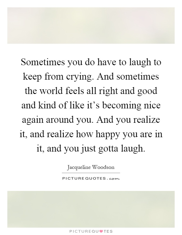 Sometimes you do have to laugh to keep from crying. And sometimes the world feels all right and good and kind of like it's becoming nice again around you. And you realize it, and realize how happy you are in it, and you just gotta laugh Picture Quote #1