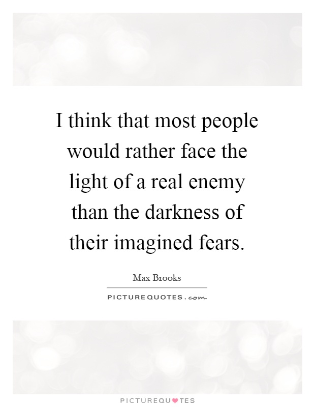 I think that most people would rather face the light of a real enemy than the darkness of their imagined fears Picture Quote #1