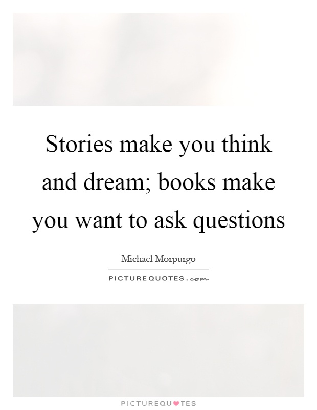 Stories make you think and dream; books make you want to ask questions Picture Quote #1