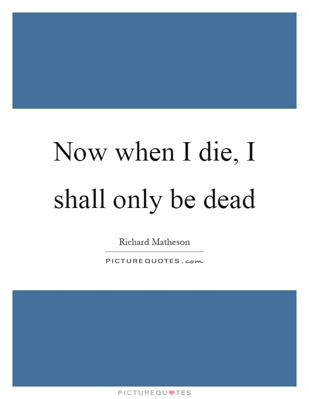 Now when I die, I shall only be dead Picture Quote #1
