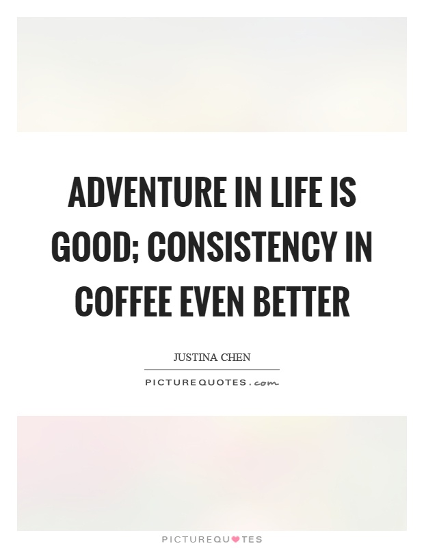 Adventure in life is good; consistency in coffee even better Picture Quote #1