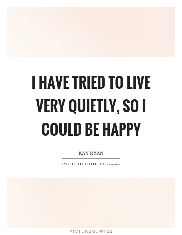 I have tried to live very quietly, so I could be happy Picture Quote #1