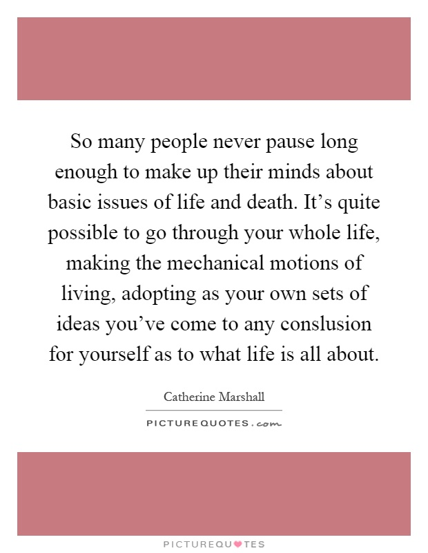 So many people never pause long enough to make up their minds about basic issues of life and death. It's quite possible to go through your whole life, making the mechanical motions of living, adopting as your own sets of ideas you've come to any conslusion for yourself as to what life is all about Picture Quote #1
