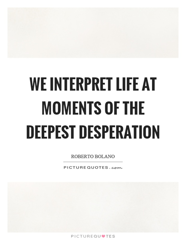 We interpret life at moments of the deepest desperation Picture Quote #1