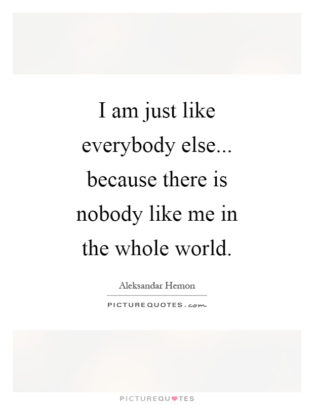 I am just like everybody else... because there is nobody like me in the whole world Picture Quote #1