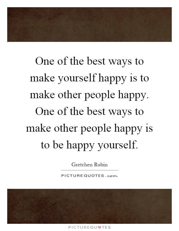 One of the best ways to make yourself happy is to make other people happy. One of the best ways to make other people happy is to be happy yourself Picture Quote #1