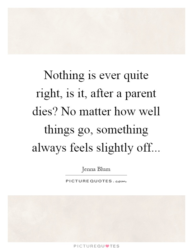 Nothing is ever quite right, is it, after a parent dies? No matter how well things go, something always feels slightly off Picture Quote #1