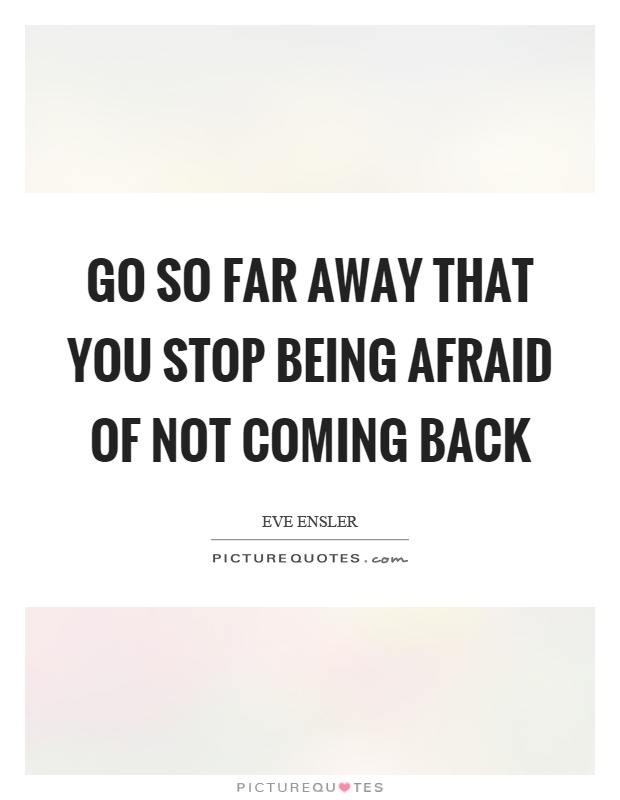 Go so far away that you stop being afraid of not coming back Picture Quote #1