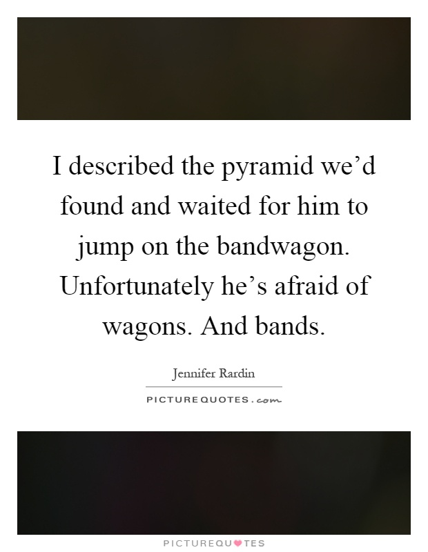 I described the pyramid we'd found and waited for him to jump on the bandwagon. Unfortunately he's afraid of wagons. And bands Picture Quote #1