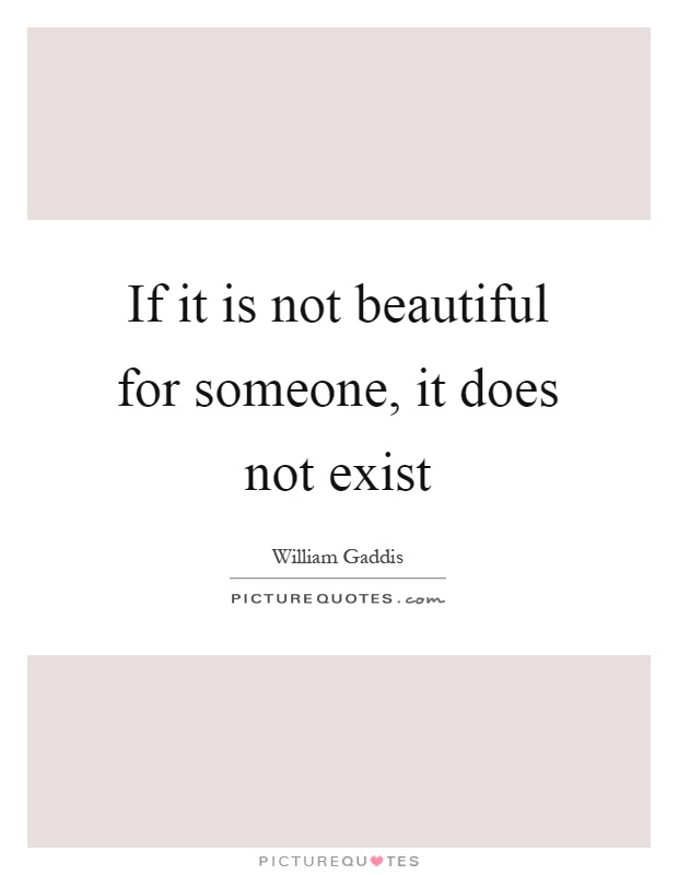 If it is not beautiful for someone, it does not exist Picture Quote #1