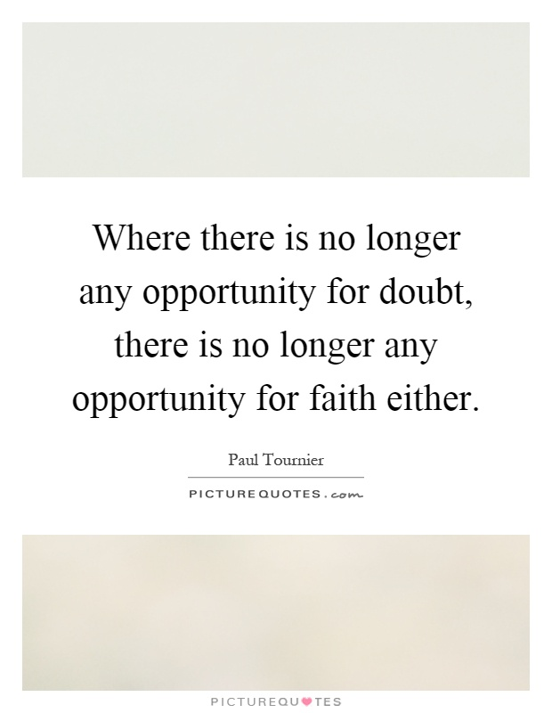 Where there is no longer any opportunity for doubt, there is no longer any opportunity for faith either Picture Quote #1